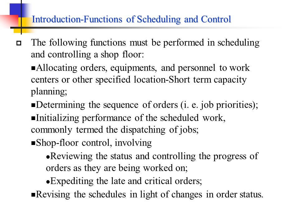 Introduction-Objectives of operations Scheduling Discussion (Cont.) Some of these objectives conflicts, e.g. Reduce WIP inventory Worker idle time may