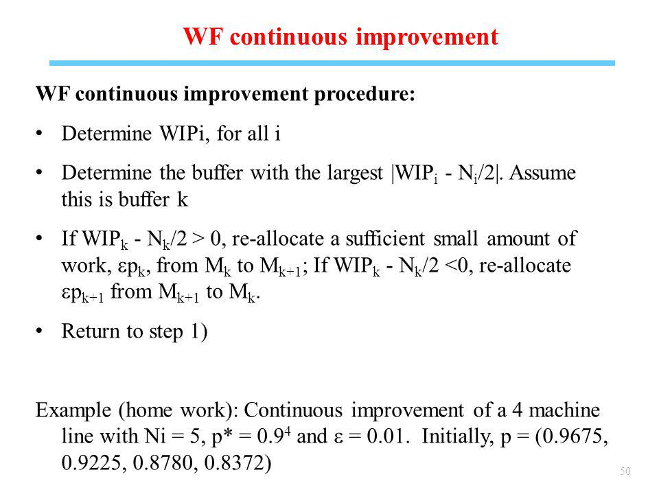 50 WF continuous improvement WF continuous improvement procedure: Determine WIPi, for all i Determine the buffer with the largest |WIP i - N i /2|.
