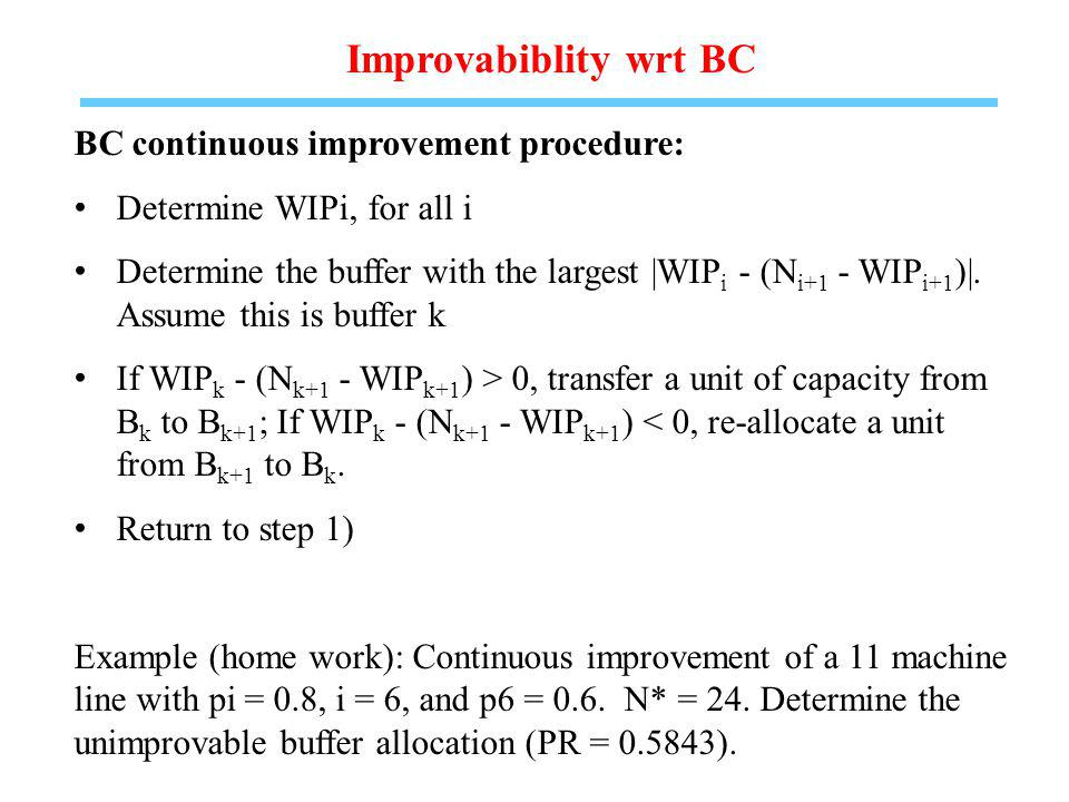 Improvabiblity wrt BC BC continuous improvement procedure: Determine WIPi, for all i Determine the buffer with the largest |WIP i - (N i+1 - WIP i+1 )|.