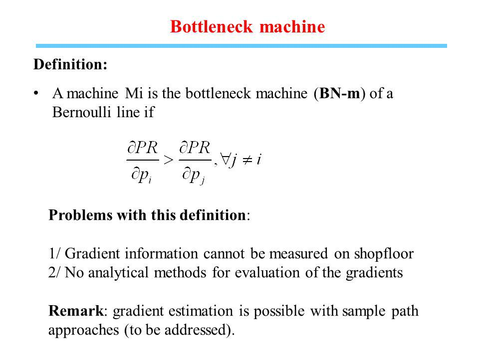 Bottleneck machine Definition: A machine Mi is the bottleneck machine (BN-m) of a Bernoulli line if Problems with this definition: 1/ Gradient information cannot be measured on shopfloor 2/ No analytical methods for evaluation of the gradients Remark: gradient estimation is possible with sample path approaches (to be addressed).