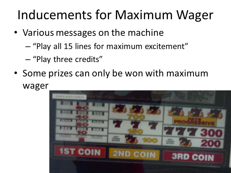 Inducements for Maximum Wager Various messages on the machine – Play all 15 lines for maximum excitement – Play three credits Some prizes can only be won with maximum wager