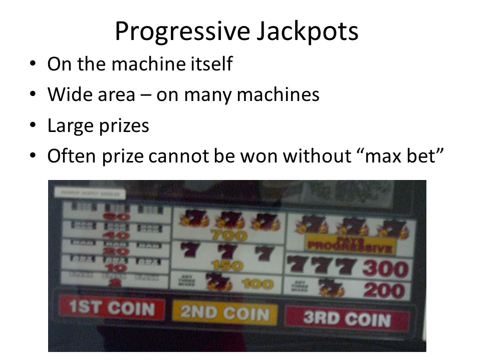Progressive Jackpots On the machine itself Wide area – on many machines Large prizes Often prize cannot be won without max bet