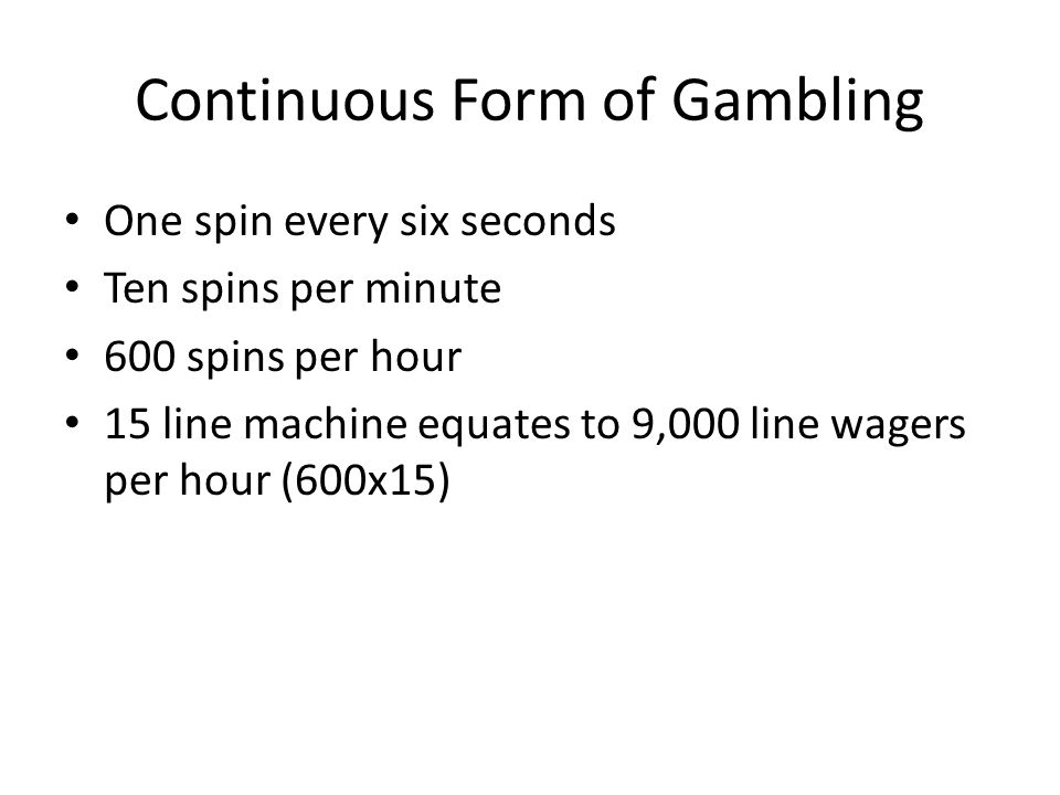 Continuous Form of Gambling One spin every six seconds Ten spins per minute 600 spins per hour 15 line machine equates to 9,000 line wagers per hour (600x15)