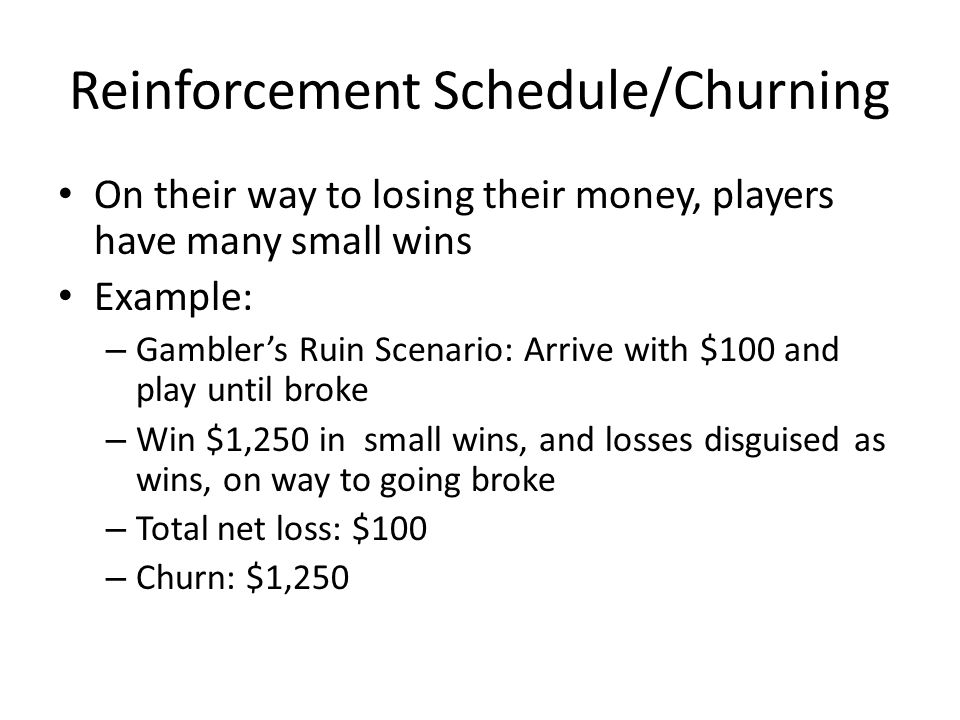 Reinforcement Schedule/Churning On their way to losing their money, players have many small wins Example: – Gamblers Ruin Scenario: Arrive with $100 and play until broke – Win $1,250 in small wins, and losses disguised as wins, on way to going broke – Total net loss: $100 – Churn: $1,250