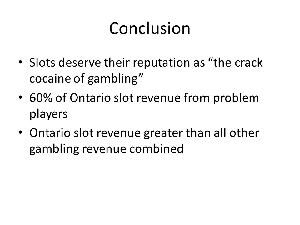 Conclusion Slots deserve their reputation as the crack cocaine of gambling 60% of Ontario slot revenue from problem players Ontario slot revenue greater than all other gambling revenue combined