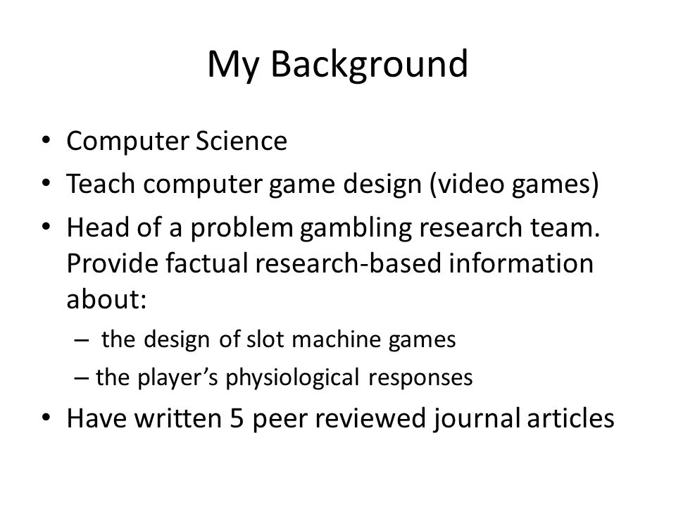 My Background Computer Science Teach computer game design (video games) Head of a problem gambling research team.