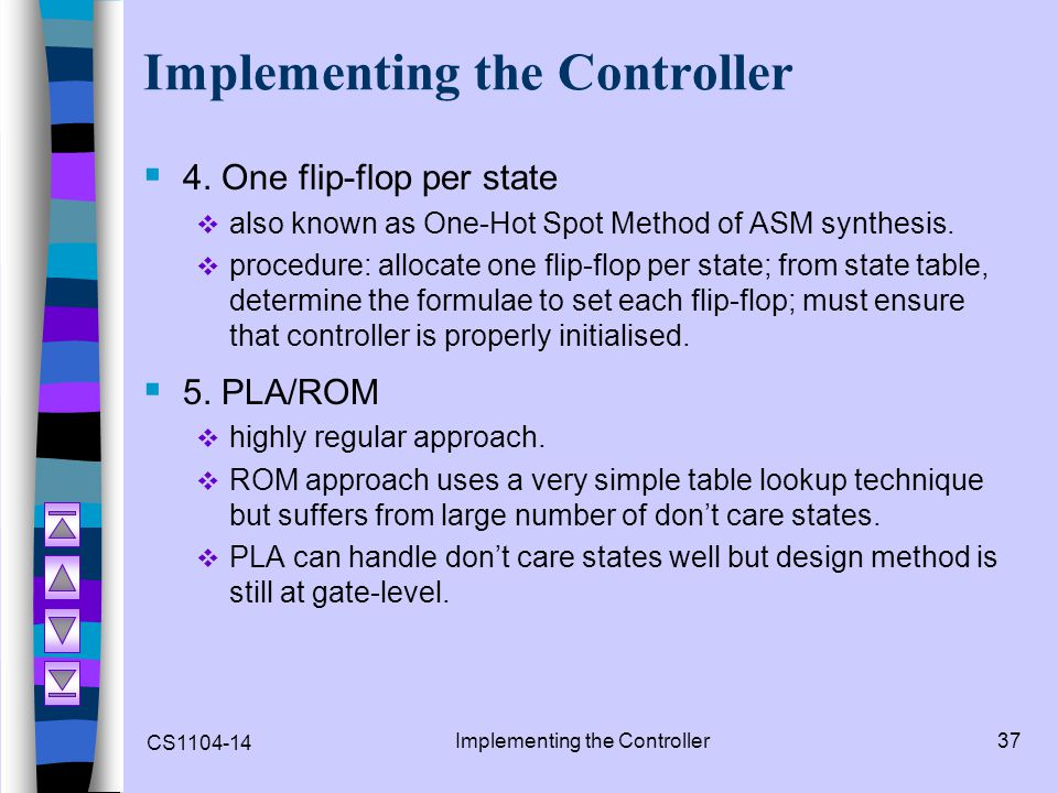 CS1104-14 Implementing the Controller37 Implementing the Controller 4. One flip-flop per state also known as One-Hot Spot Method of ASM synthesis. pro