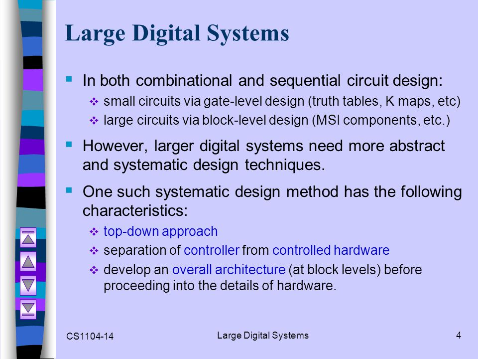 CS1104-14 Large Digital Systems4 In both combinational and sequential circuit design: small circuits via gate-level design (truth tables, K maps, etc)