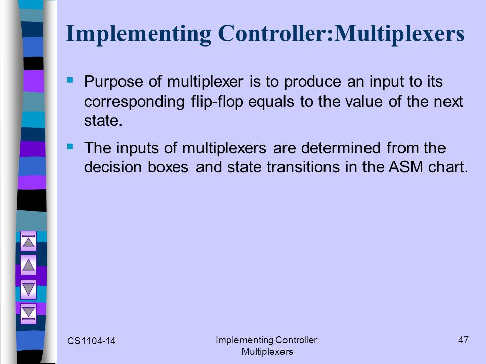 CS1104-14 Implementing Controller: Multiplexers 47 Implementing Controller:Multiplexers Purpose of multiplexer is to produce an input to its correspon