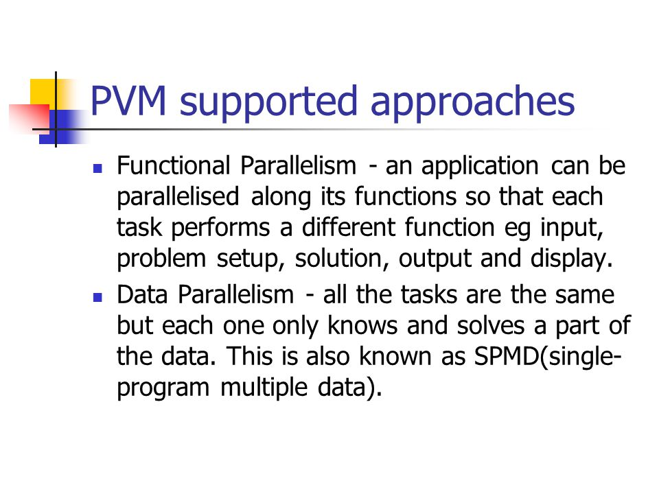 PVM supported approaches Functional Parallelism - an application can be parallelised along its functions so that each task performs a different function eg input, problem setup, solution, output and display.