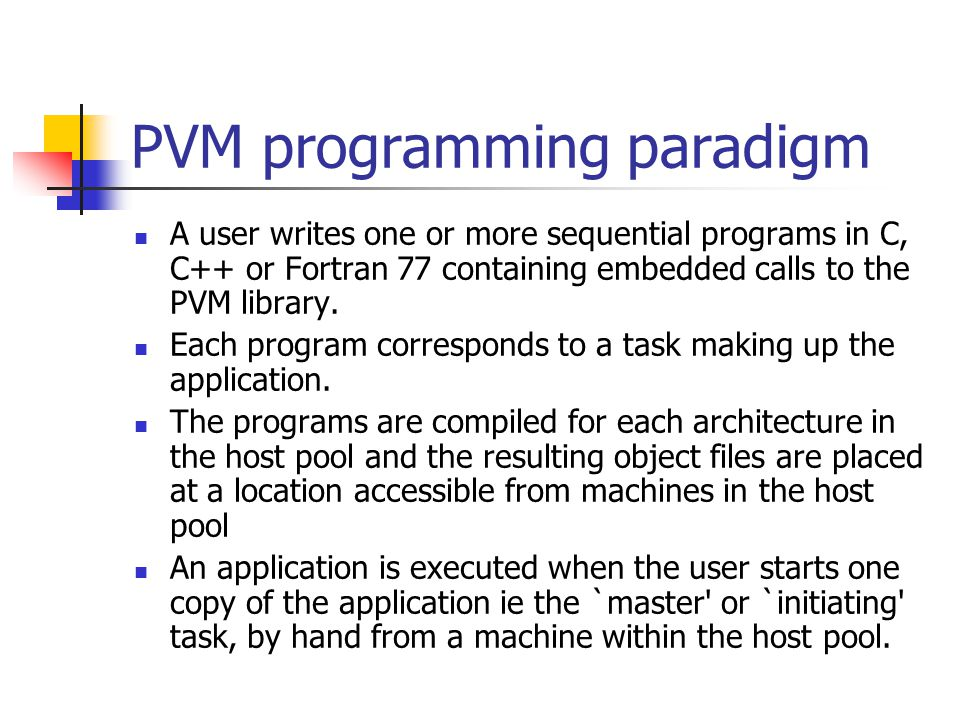 PVM programming paradigm A user writes one or more sequential programs in C, C++ or Fortran 77 containing embedded calls to the PVM library.