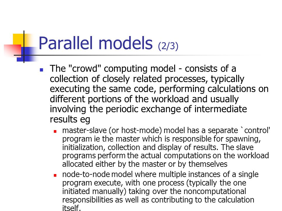 Parallel models (2/3) The crowd computing model - consists of a collection of closely related processes, typically executing the same code, performing calculations on different portions of the workload and usually involving the periodic exchange of intermediate results eg master-slave (or host-mode) model has a separate `control program ie the master which is responsible for spawning, initialization, collection and display of results.
