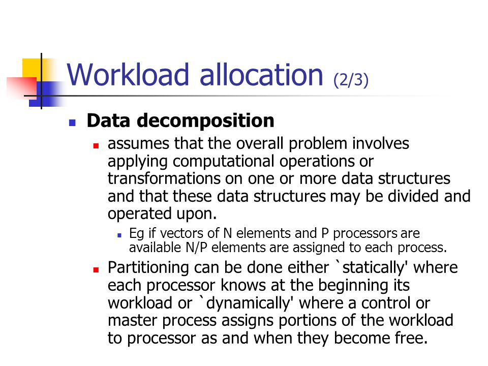 Workload allocation (2/3) Data decomposition assumes that the overall problem involves applying computational operations or transformations on one or more data structures and that these data structures may be divided and operated upon.