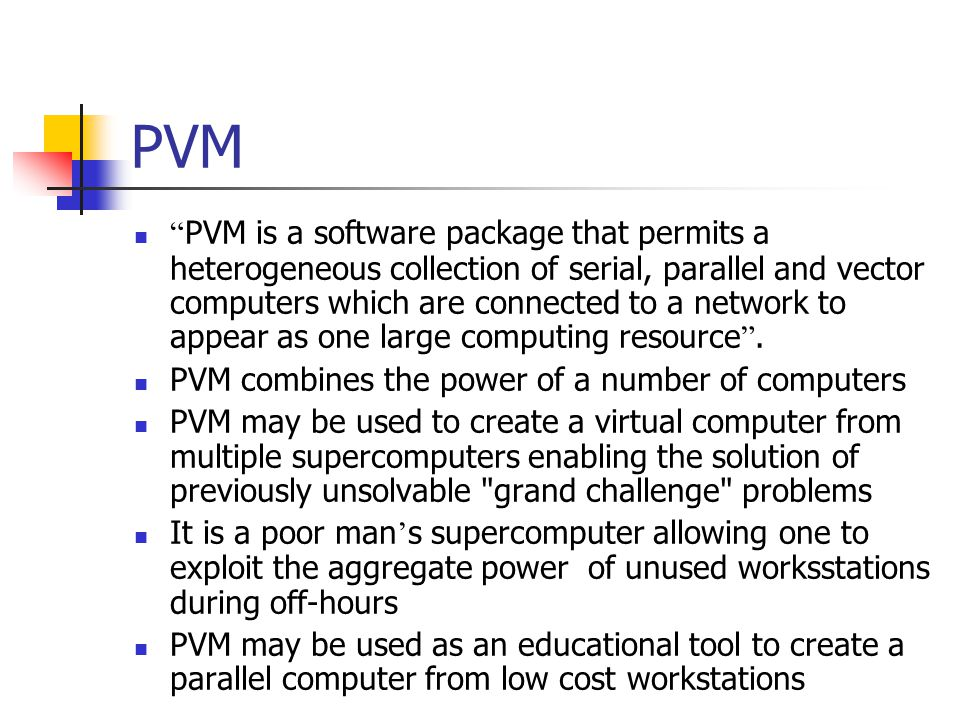 PVM PVM is a software package that permits a heterogeneous collection of serial, parallel and vector computers which are connected to a network to appear as one large computing resource.