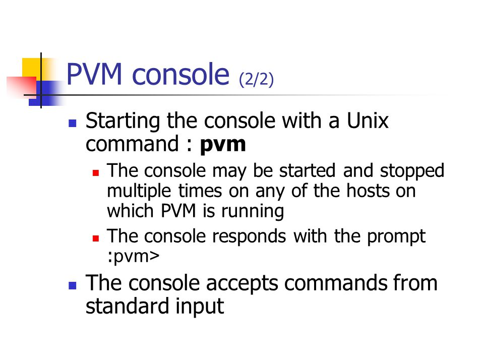 PVM console (2/2) Starting the console with a Unix command : pvm The console may be started and stopped multiple times on any of the hosts on which PVM is running The console responds with the prompt : pvm> The console accepts commands from standard input