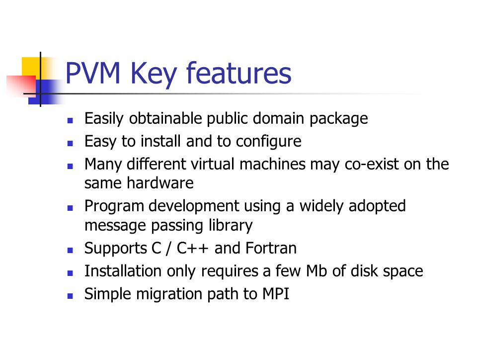 PVM Key features Easily obtainable public domain package Easy to install and to configure Many different virtual machines may co-exist on the same hardware Program development using a widely adopted message passing library Supports C / C++ and Fortran Installation only requires a few Mb of disk space Simple migration path to MPI