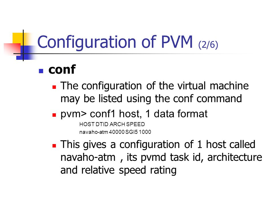 Configuration of PVM (2/6) conf The configuration of the virtual machine may be listed using the conf command pvm> conf1 host, 1 data format HOST DTID ARCH SPEED navaho-atm 40000 SGI5 1000 This gives a configuration of 1 host called navaho-atm, its pvmd task id, architecture and relative speed rating