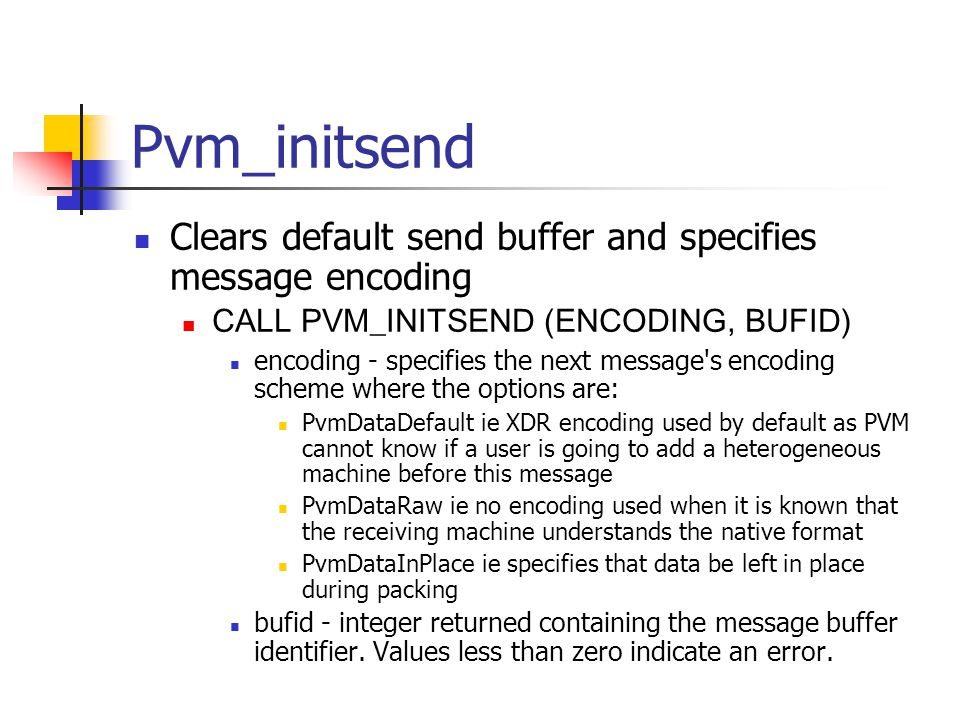Pvm_initsend Clears default send buffer and specifies message encoding CALL PVM_INITSEND (ENCODING, BUFID) encoding - specifies the next message s encoding scheme where the options are: PvmDataDefault ie XDR encoding used by default as PVM cannot know if a user is going to add a heterogeneous machine before this message PvmDataRaw ie no encoding used when it is known that the receiving machine understands the native format PvmDataInPlace ie specifies that data be left in place during packing bufid - integer returned containing the message buffer identifier.