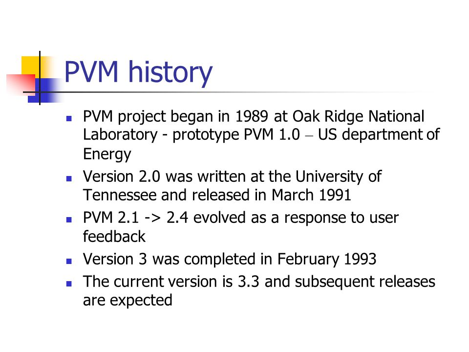 PVM history PVM project began in 1989 at Oak Ridge National Laboratory - prototype PVM 1.0 – US department of Energy Version 2.0 was written at the University of Tennessee and released in March 1991 PVM 2.1 -> 2.4 evolved as a response to user feedback Version 3 was completed in February 1993 The current version is 3.3 and subsequent releases are expected