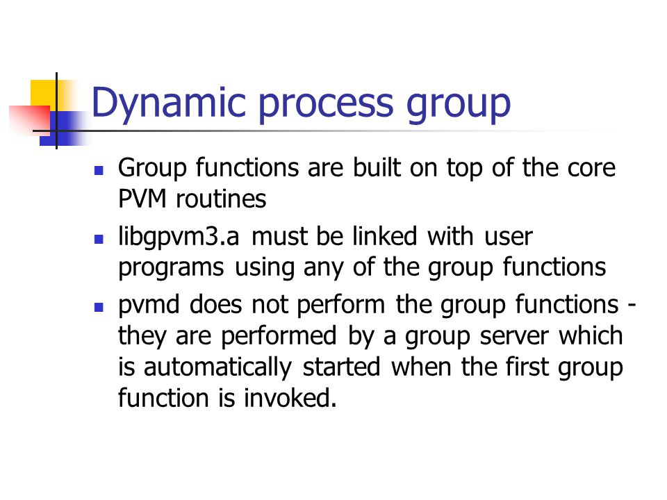 Dynamic process group Group functions are built on top of the core PVM routines libgpvm3.a must be linked with user programs using any of the group functions pvmd does not perform the group functions - they are performed by a group server which is automatically started when the first group function is invoked.