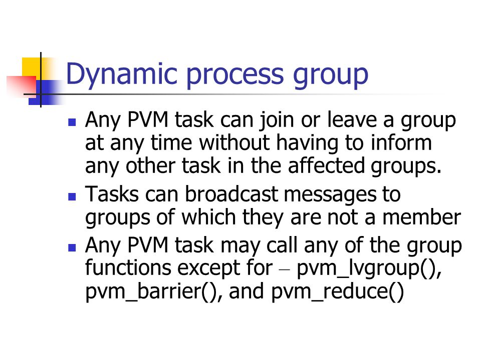Dynamic process group Any PVM task can join or leave a group at any time without having to inform any other task in the affected groups.