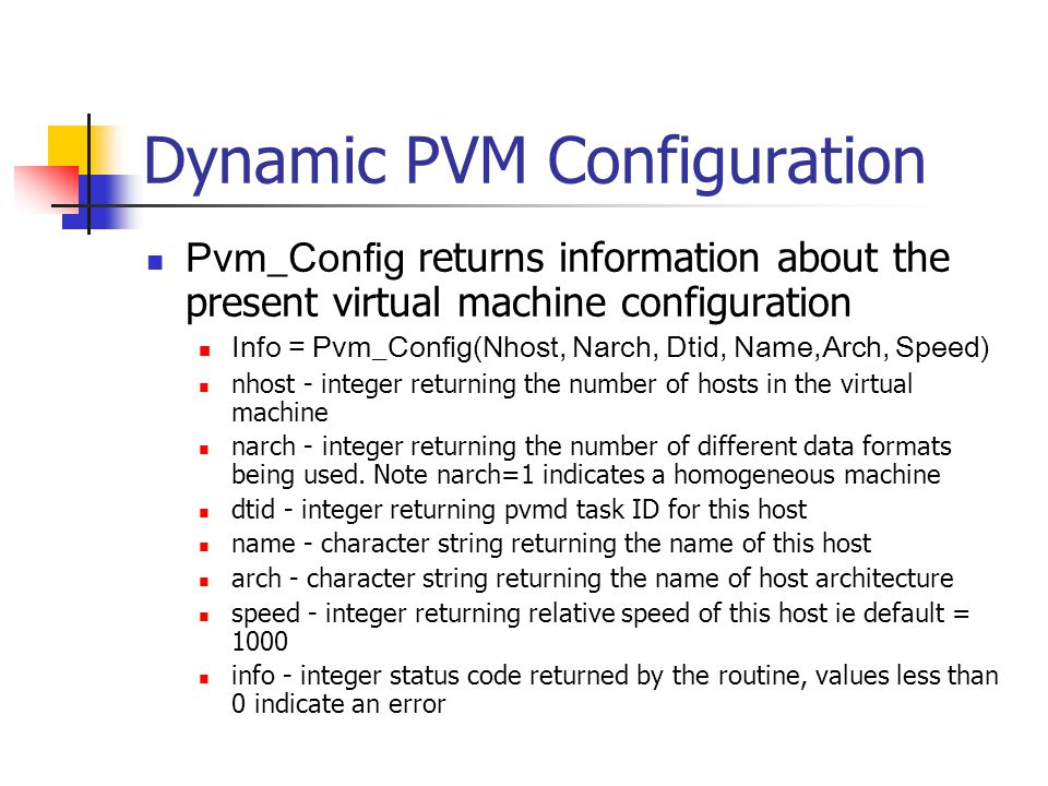 Pvm_Config returns information about the present virtual machine configuration Info = Pvm_Config(Nhost, Narch, Dtid, Name,Arch, Speed) nhost - integer returning the number of hosts in the virtual machine narch - integer returning the number of different data formats being used.