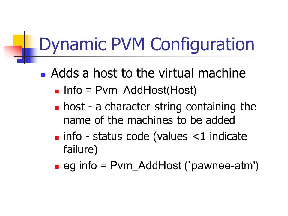 Dynamic PVM Configuration Adds a host to the virtual machine Info = Pvm_AddHost(Host) host - a character string containing the name of the machines to be added info - status code (values <1 indicate failure) eg info = Pvm_AddHost (`pawnee-atm )