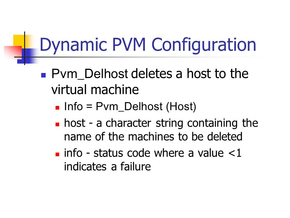 Dynamic PVM Configuration Pvm_Delhost deletes a host to the virtual machine Info = Pvm_Delhost (Host) host - a character string containing the name of the machines to be deleted info - status code where a value <1 indicates a failure