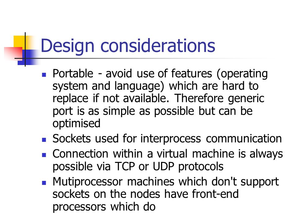 Design considerations Portable - avoid use of features (operating system and language) which are hard to replace if not available.
