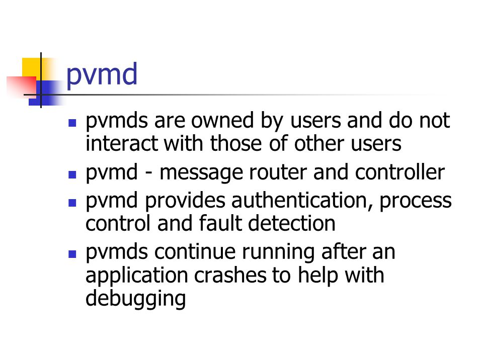 pvmd pvmds are owned by users and do not interact with those of other users pvmd - message router and controller pvmd provides authentication, process control and fault detection pvmds continue running after an application crashes to help with debugging