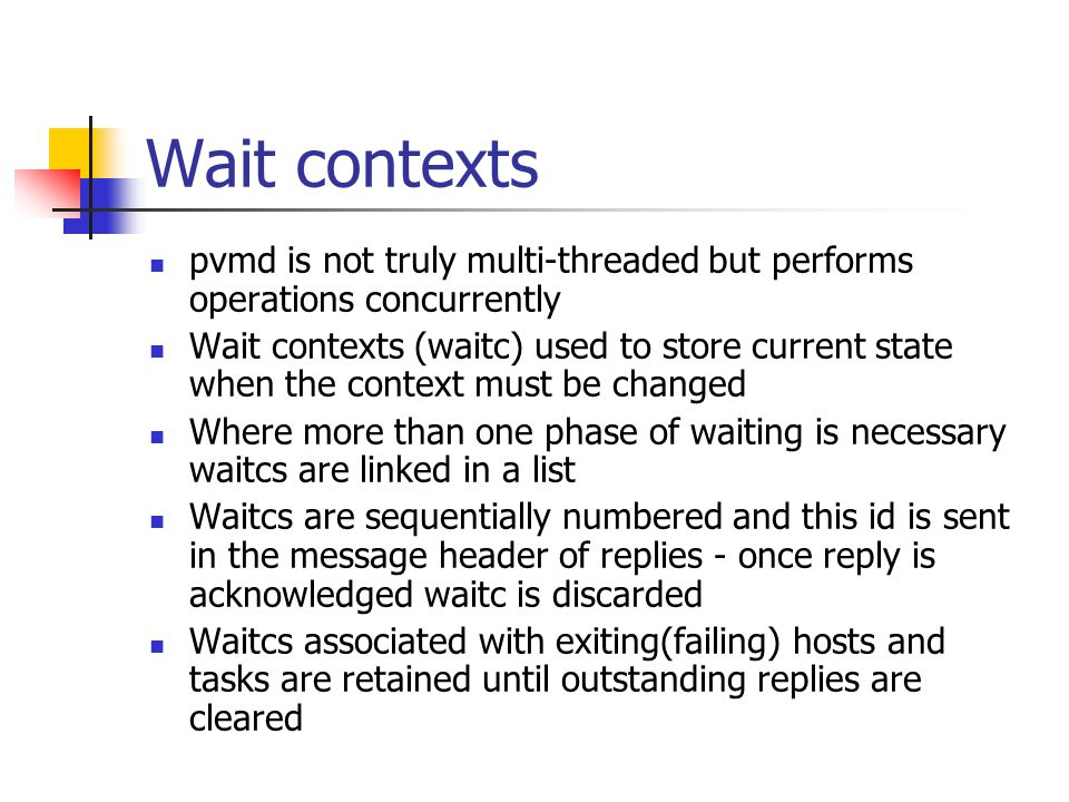 Wait contexts pvmd is not truly multi-threaded but performs operations concurrently Wait contexts (waitc) used to store current state when the context must be changed Where more than one phase of waiting is necessary waitcs are linked in a list Waitcs are sequentially numbered and this id is sent in the message header of replies - once reply is acknowledged waitc is discarded Waitcs associated with exiting(failing) hosts and tasks are retained until outstanding replies are cleared