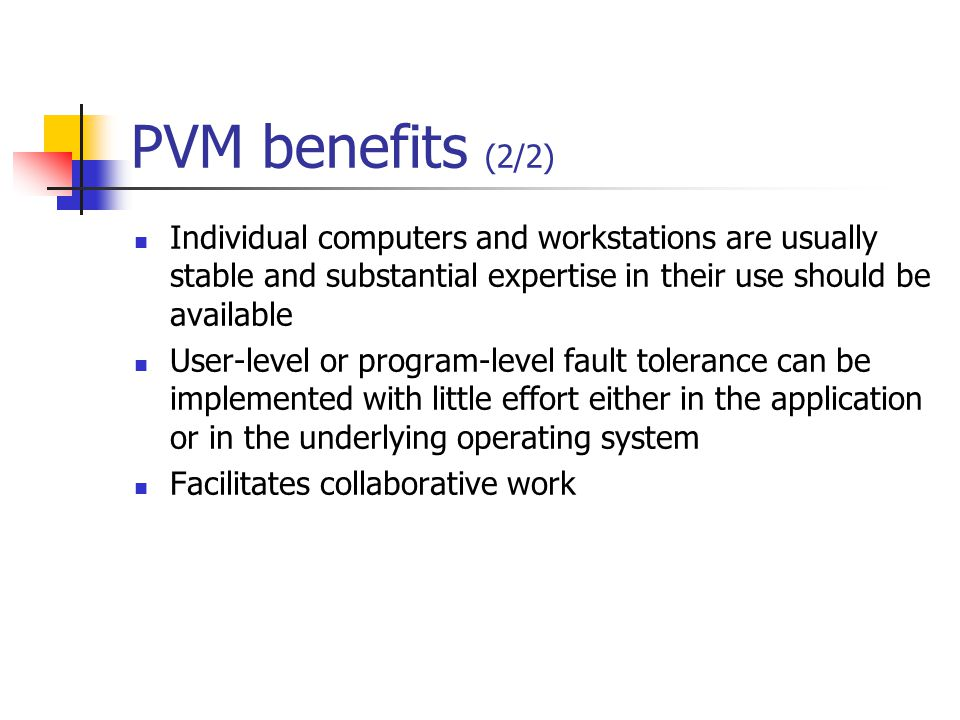 PVM benefits (2/2) Individual computers and workstations are usually stable and substantial expertise in their use should be available User-level or program-level fault tolerance can be implemented with little effort either in the application or in the underlying operating system Facilitates collaborative work