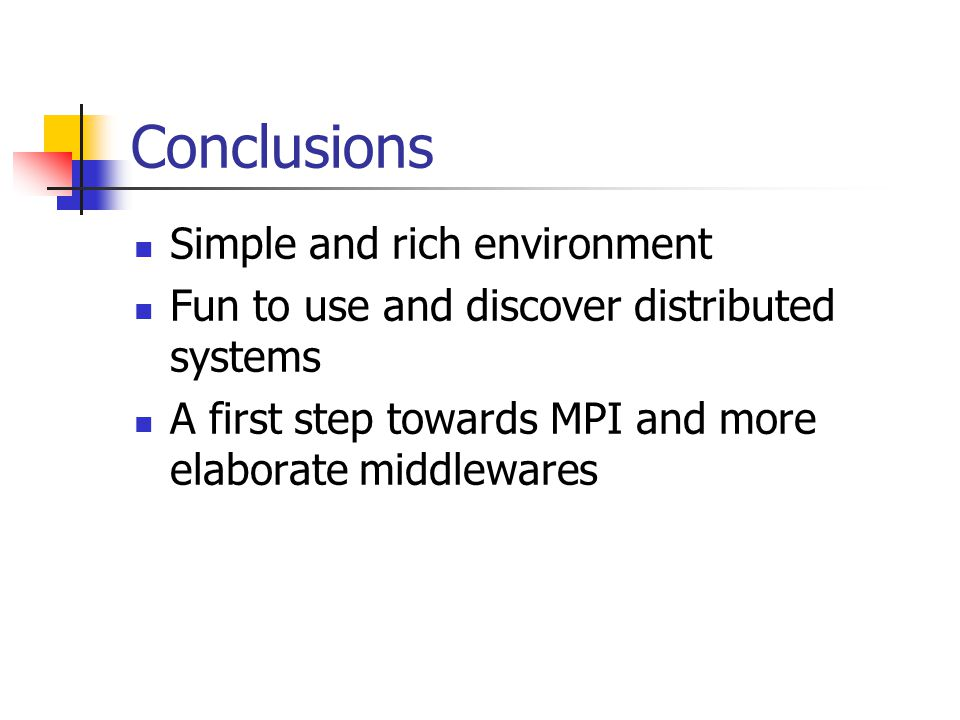 Conclusions Simple and rich environment Fun to use and discover distributed systems A first step towards MPI and more elaborate middlewares