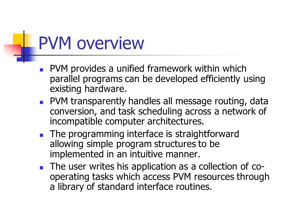 PVM overview PVM provides a unified framework within which parallel programs can be developed efficiently using existing hardware.