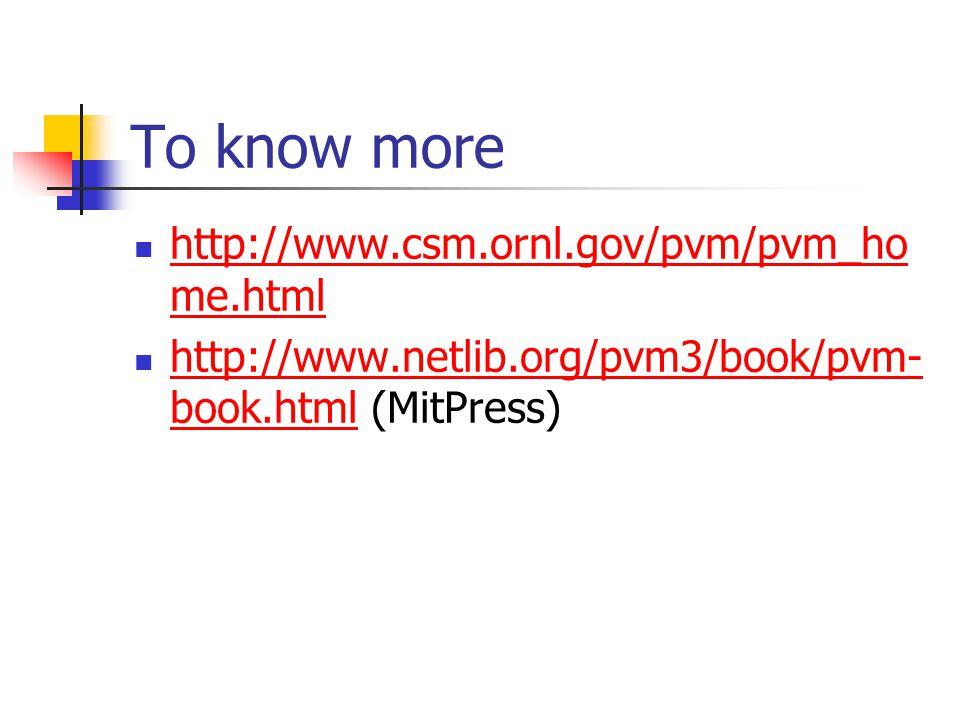 To know more http://www.csm.ornl.gov/pvm/pvm_ho me.html http://www.csm.ornl.gov/pvm/pvm_ho me.html http://www.netlib.org/pvm3/book/pvm- book.html (MitPress) http://www.netlib.org/pvm3/book/pvm- book.html