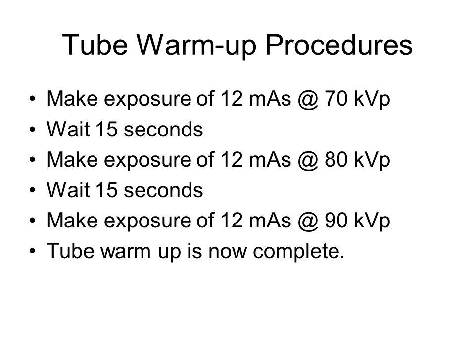 Tube Warm-up Procedures Make exposure of 12 mAs @ 70 kVp Wait 15 seconds Make exposure of 12 mAs @ 80 kVp Wait 15 seconds Make exposure of 12 mAs @ 90