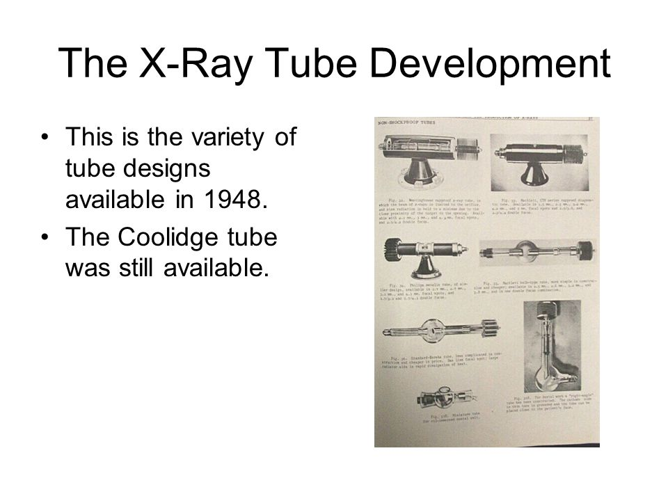 The X-Ray Tube Development This is the variety of tube designs available in 1948. The Coolidge tube was still available.