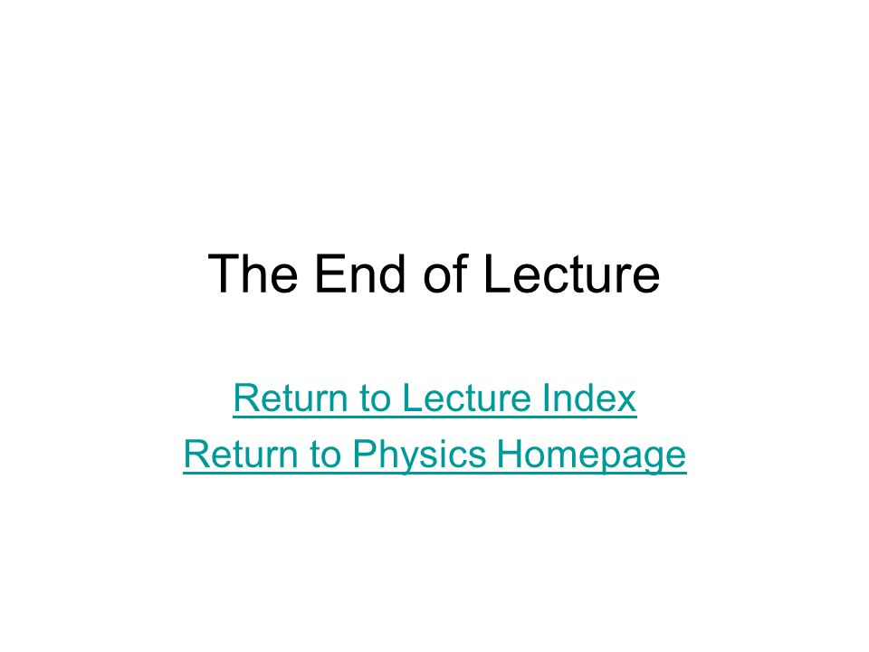 The End of Lecture Return to Lecture Index Return to Physics Homepage