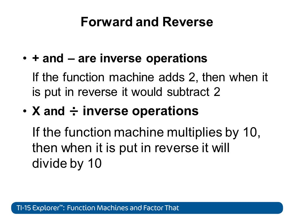 Forward and Reverse + and – are inverse operations If the function machine adds 2, then when it is put in reverse it would subtract 2 X and ÷ inverse operations If the function machine multiplies by 10, then when it is put in reverse it will divide by 10