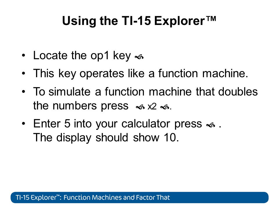 Using the TI-15 Explorer Locate the op1 key This key operates like a function machine.