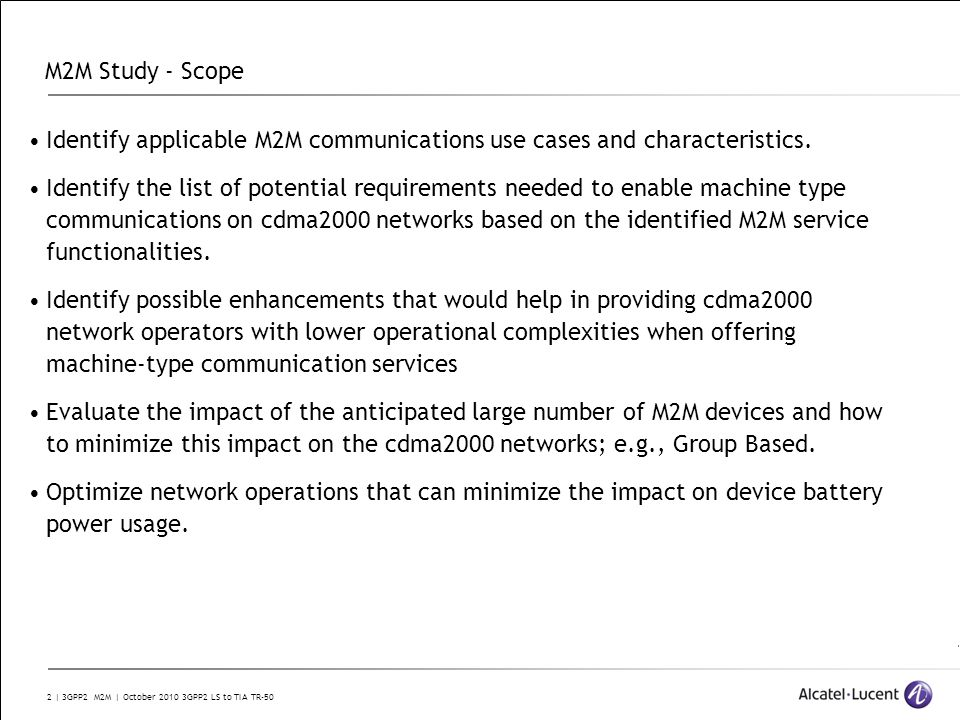 2 | 3GPP2 M2M | October 2010 3GPP2 LS to TIA TR-50 M2M Study - Scope Identify applicable M2M communications use cases and characteristics.