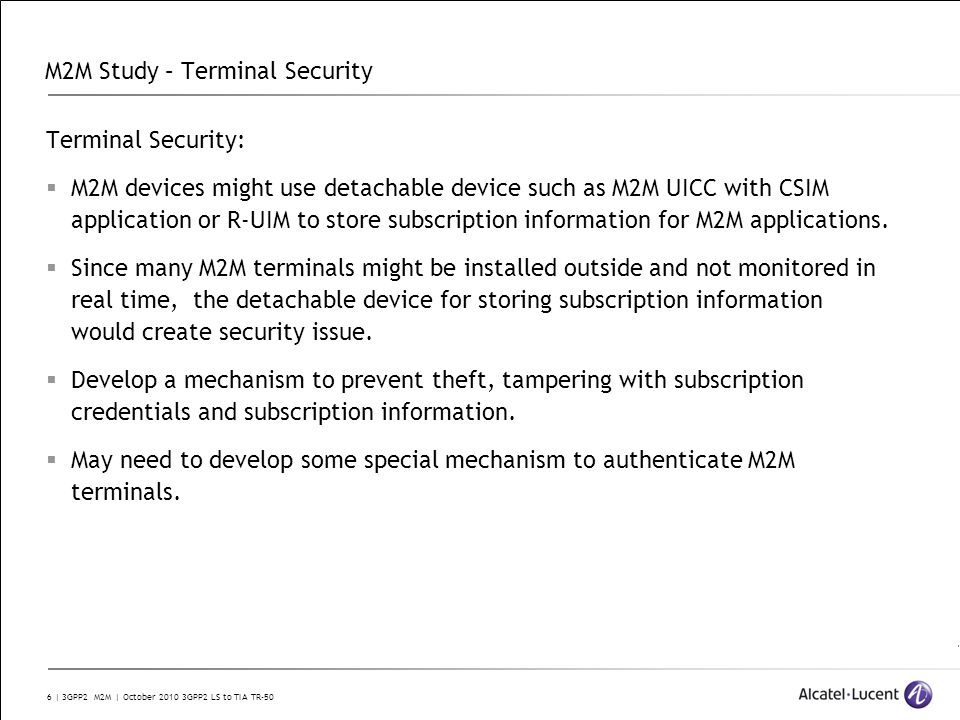 6 | 3GPP2 M2M | October 2010 3GPP2 LS to TIA TR-50 M2M Study – Terminal Security Terminal Security: M2M devices might use detachable device such as M2M UICC with CSIM application or R-UIM to store subscription information for M2M applications.