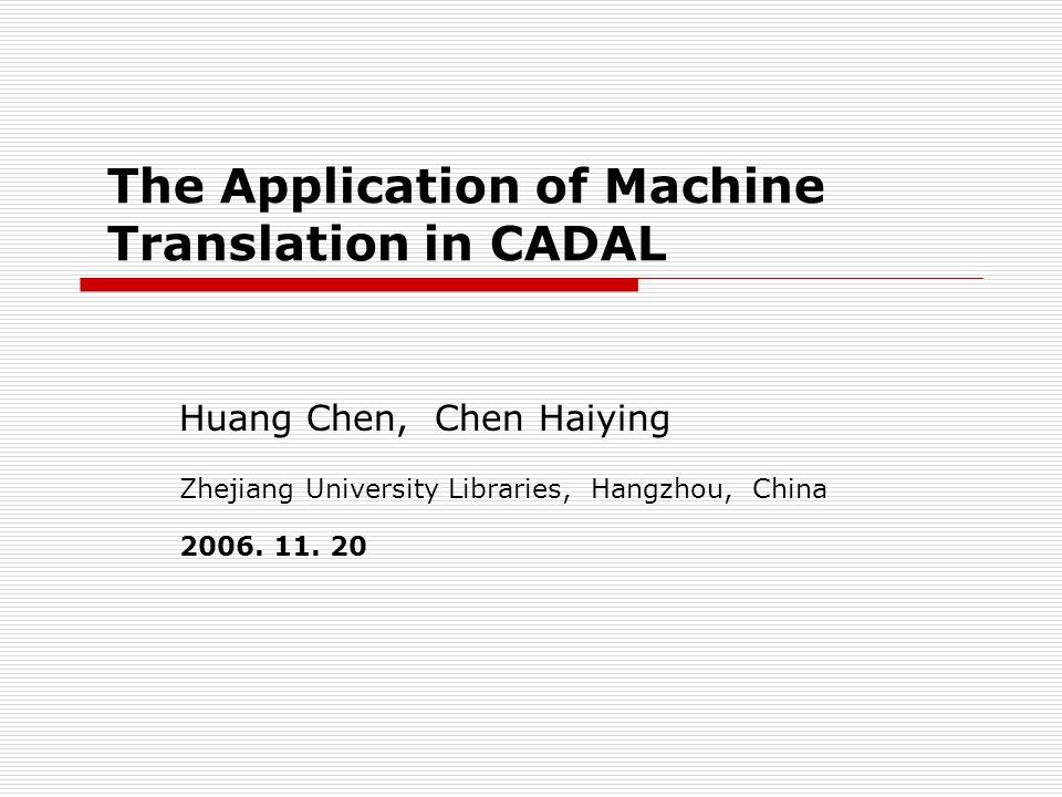The Application of Machine Translation in CADAL Huang Chen, Chen Haiying Zhejiang University Libraries, Hangzhou, China 2006.