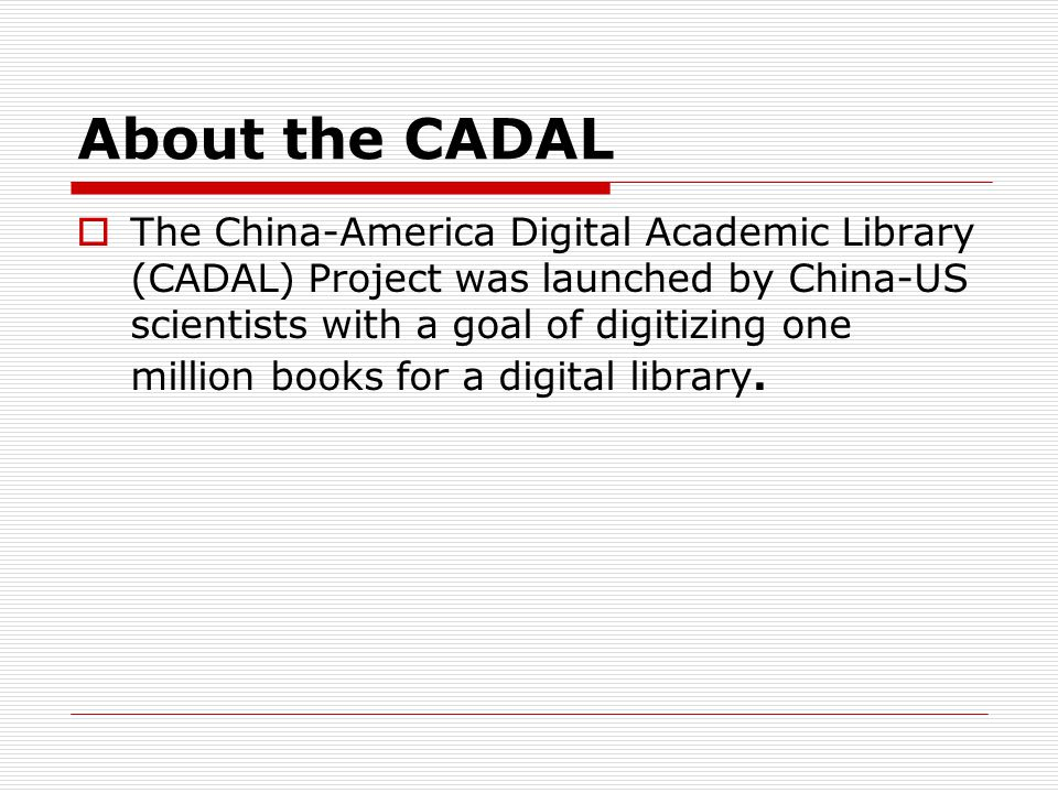 About the CADAL The China-America Digital Academic Library (CADAL) Project was launched by China-US scientists with a goal of digitizing one million books for a digital library.