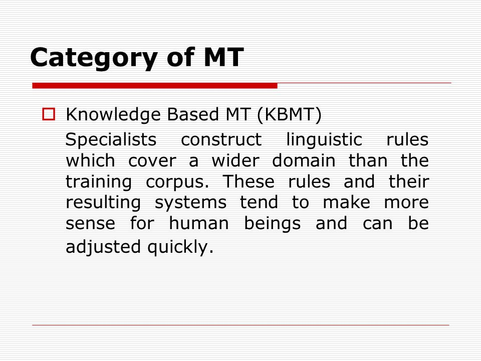 Category of MT Knowledge Based MT (KBMT) Specialists construct linguistic rules which cover a wider domain than the training corpus.