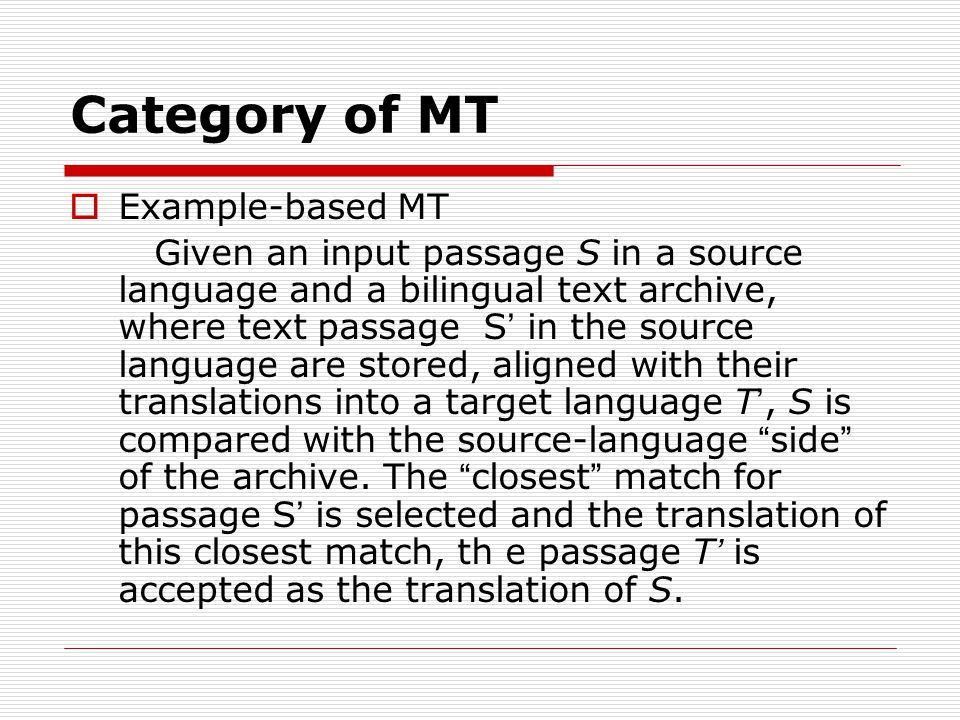 Category of MT Example-based MT Given an input passage S in a source language and a bilingual text archive, where text passage S in the source language are stored, aligned with their translations into a target language T, S is compared with the source-language side of the archive.