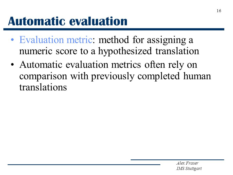 Alex Fraser IMS Stuttgart 16 Automatic evaluation Evaluation metric: method for assigning a numeric score to a hypothesized translation Automatic evaluation metrics often rely on comparison with previously completed human translations