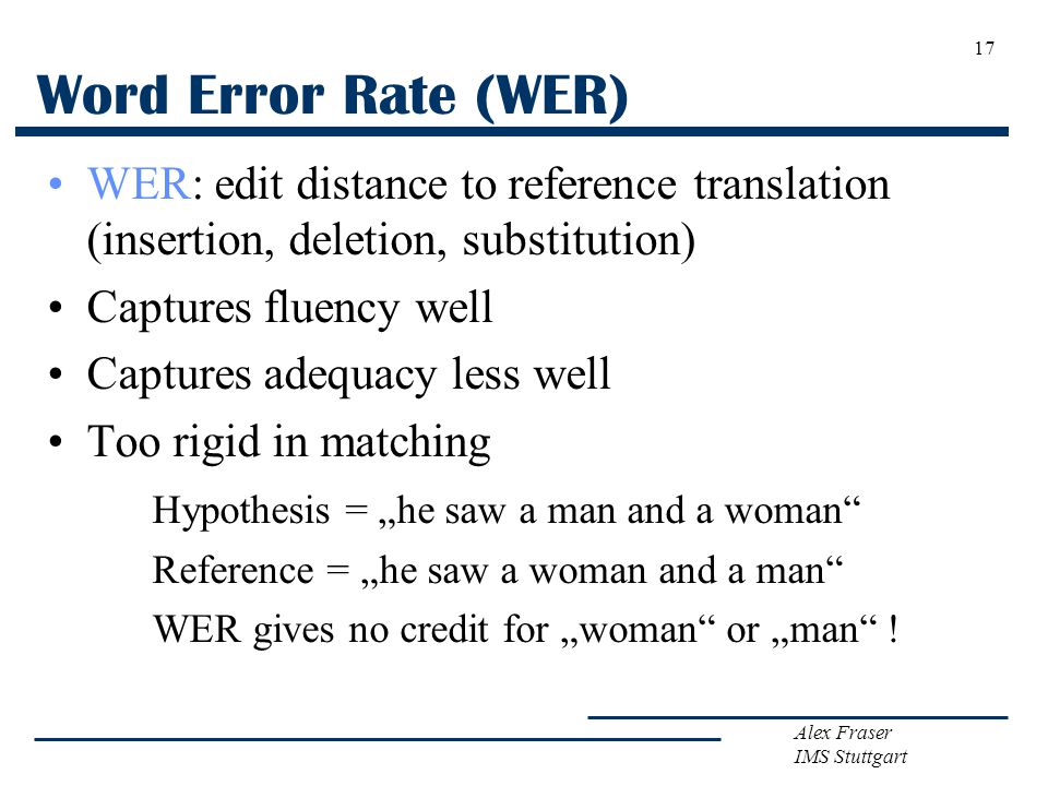 Alex Fraser IMS Stuttgart Word Error Rate (WER) WER: edit distance to reference translation (insertion, deletion, substitution) Captures fluency well Captures adequacy less well Too rigid in matching Hypothesis = he saw a man and a woman Reference = he saw a woman and a man WER gives no credit for woman or man .