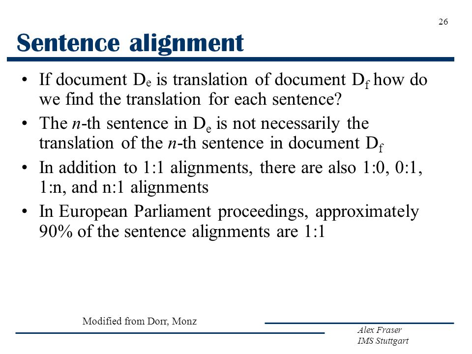 Alex Fraser IMS Stuttgart 26 Sentence alignment If document D e is translation of document D f how do we find the translation for each sentence.