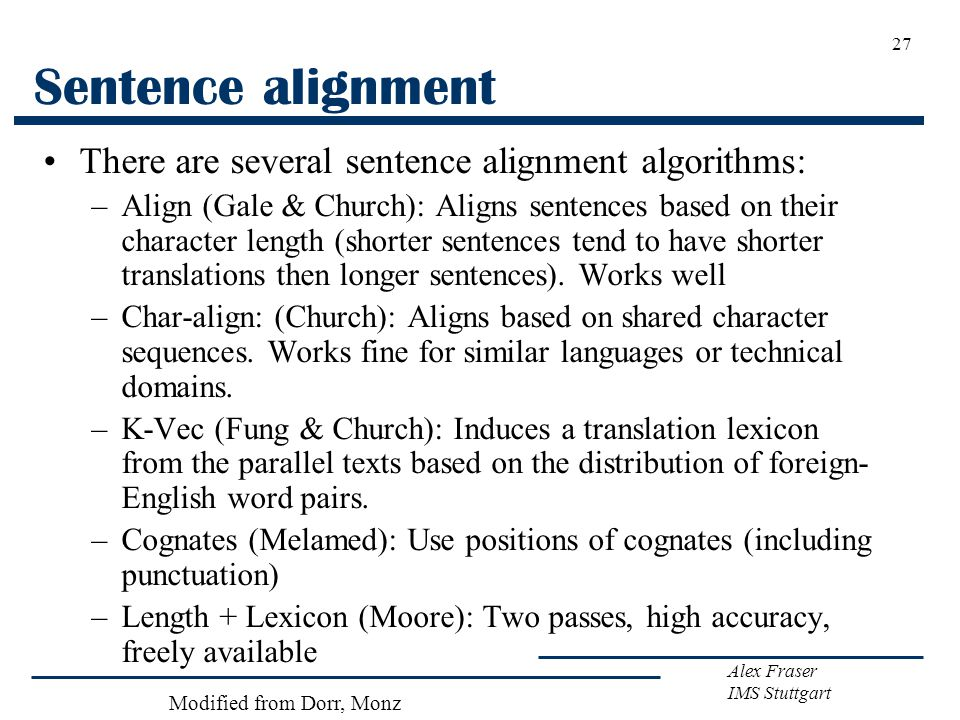 Alex Fraser IMS Stuttgart 27 Sentence alignment There are several sentence alignment algorithms: –Align (Gale & Church): Aligns sentences based on their character length (shorter sentences tend to have shorter translations then longer sentences).
